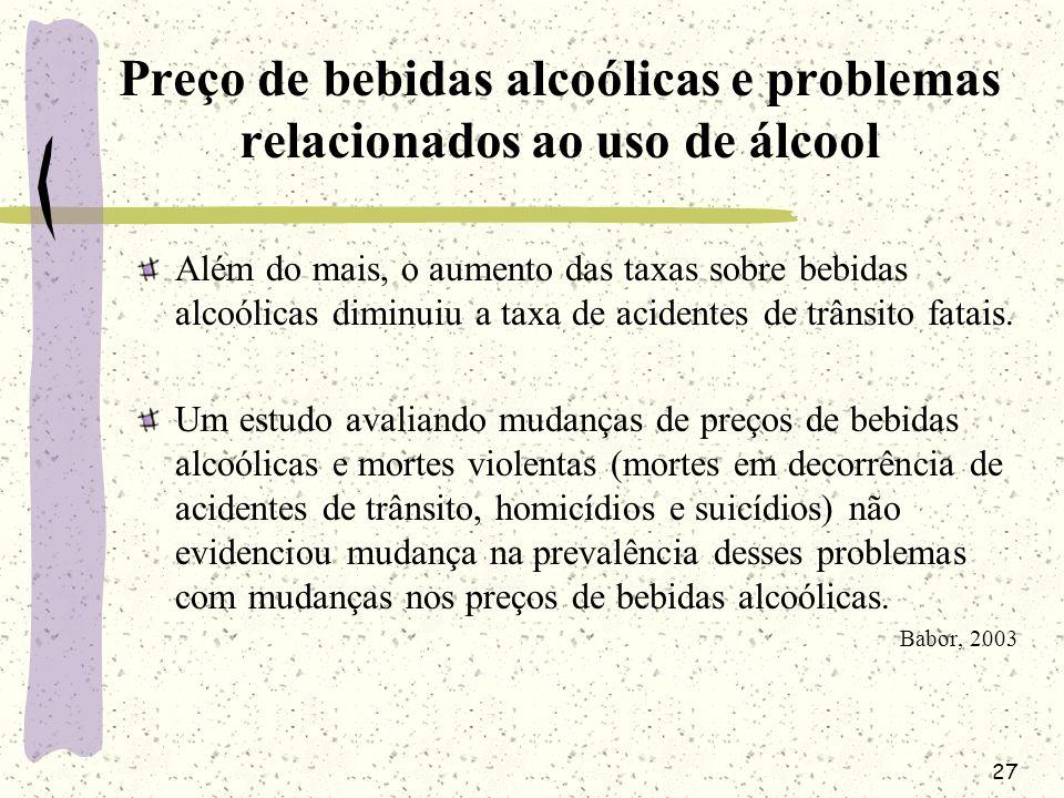 27 Preço de bebidas alcoólicas e problemas relacionados ao uso de álcool Além do mais, o aumento das taxas sobre bebidas alcoólicas diminuiu a taxa de