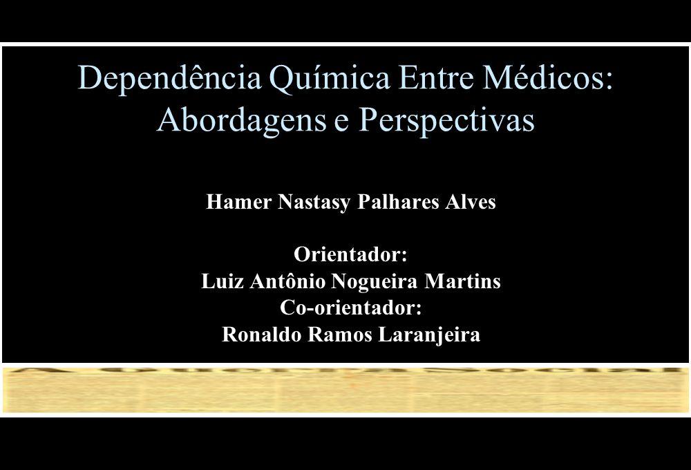 Dependência Química Entre Médicos: Abordagens e Perspectivas Hamer Nastasy Palhares Alves Orientador: Luiz Antônio Nogueira Martins Co-orientador: Ron