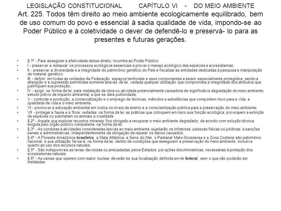 LEGISLAÇÃO CONSTITUCIONAL CAPÍTULO VI - DO MEIO AMBIENTE Art. 225. Todos têm direito ao meio ambiente ecologicamente equilibrado, bem de uso comum do