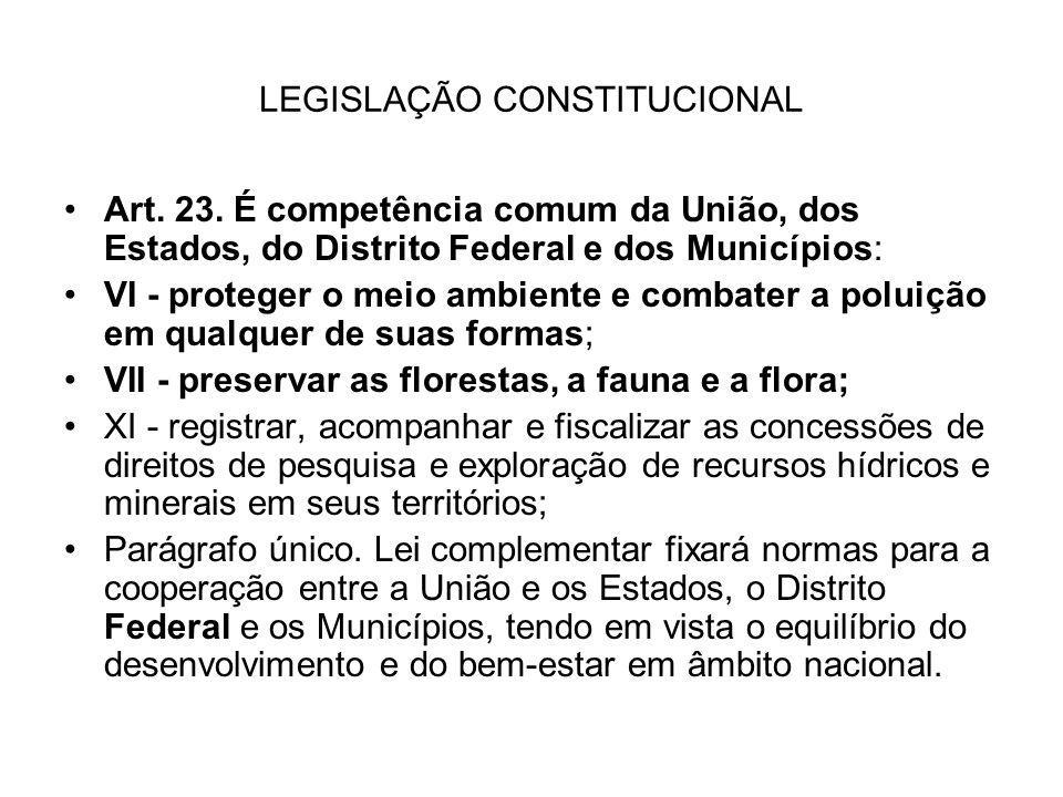 LEGISLAÇÃO CONSTITUCIONAL Art. 23. É competência comum da União, dos Estados, do Distrito Federal e dos Municípios: VI - proteger o meio ambiente e co