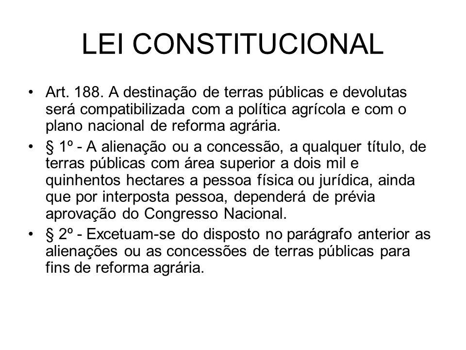 LEI CONSTITUCIONAL Art. 188. A destinação de terras públicas e devolutas será compatibilizada com a política agrícola e com o plano nacional de reform