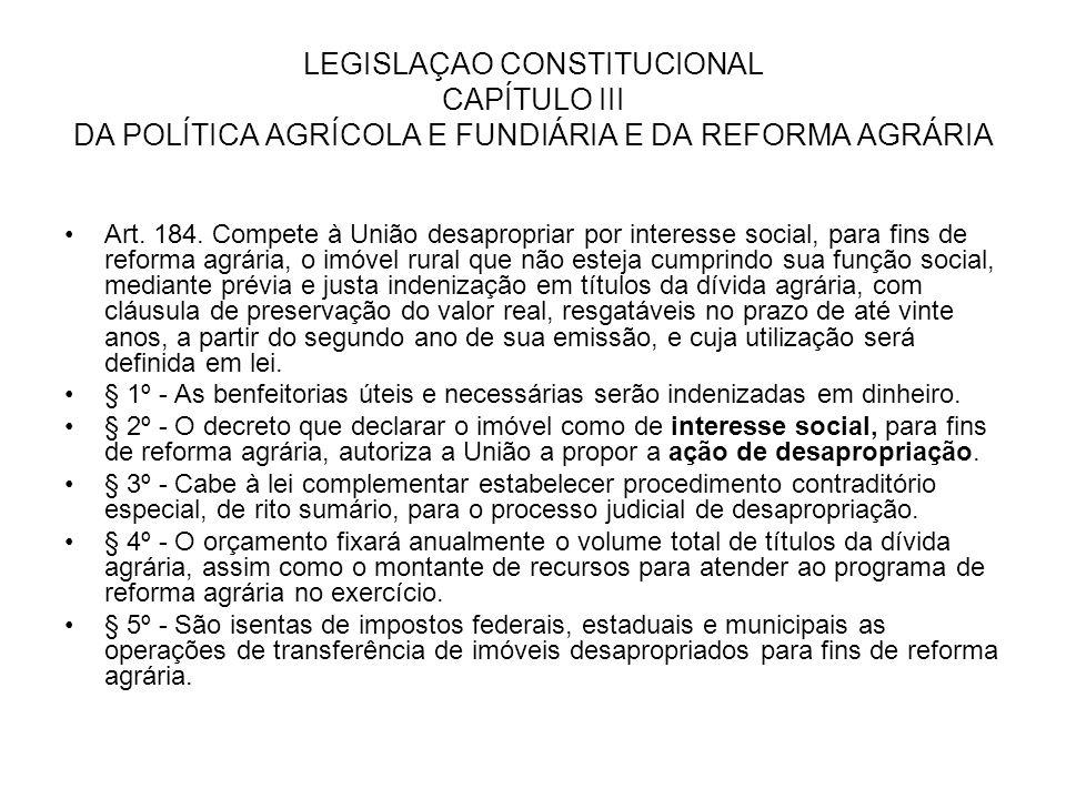 LEGISLAÇAO CONSTITUCIONAL CAPÍTULO III DA POLÍTICA AGRÍCOLA E FUNDIÁRIA E DA REFORMA AGRÁRIA Art. 184. Compete à União desapropriar por interesse soci