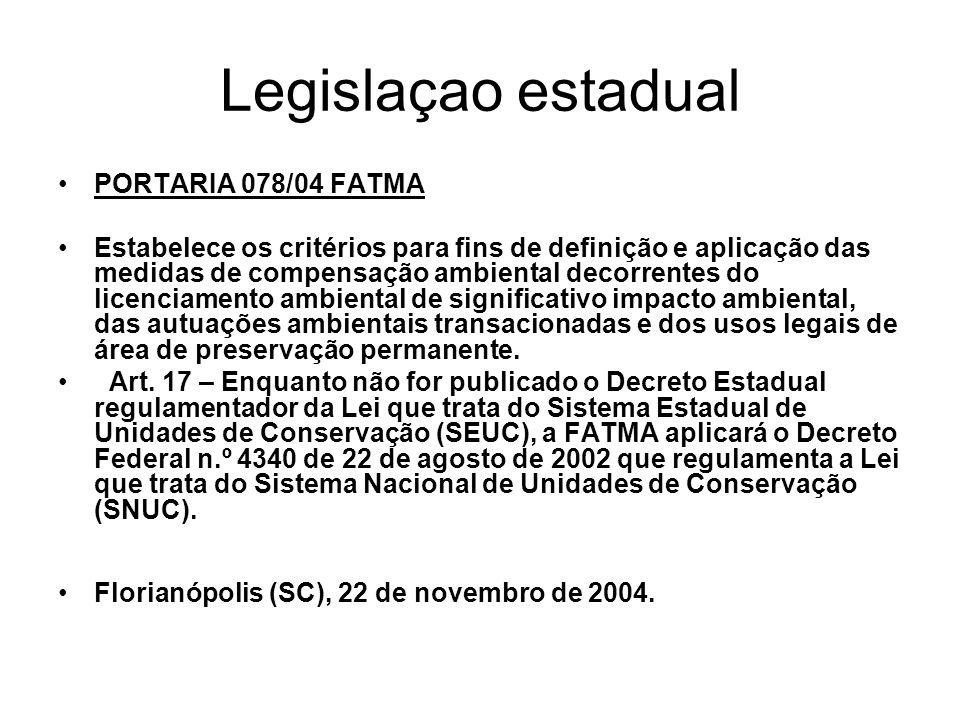 Legislaçao estadual PORTARIA 078/04 FATMA Estabelece os critérios para fins de definição e aplicação das medidas de compensação ambiental decorrentes