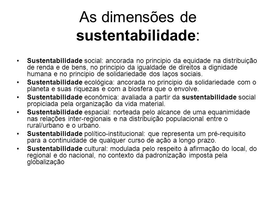 As dimensões de sustentabilidade: Sustentabilidade social: ancorada no principio da equidade na distribuição de renda e de bens, no principio da igual