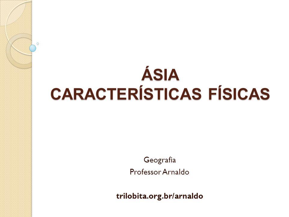 ÁSIA CARACTERÍSTICAS FÍSICAS Geografia Professor Arnaldo trilobita.org.br/arnaldo