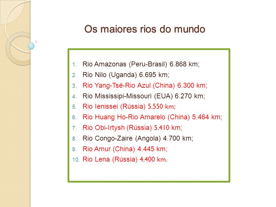 Os maiores rios do mundo 1. Rio Amazonas (Peru-Brasil) 6.868 km; 2. Rio Nilo (Uganda) 6.695 km; 3. Rio Yang-Tsé-Rio Azul (China) 6.300 km; 4. Rio Miss