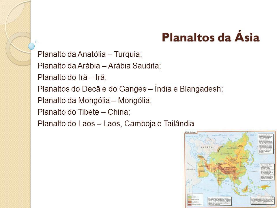 Planaltos da Ásia Planalto da Anatólia – Turquia; Planalto da Arábia – Arábia Saudita; Planalto do Irã – Irã; Planaltos do Decã e do Ganges – Índia e