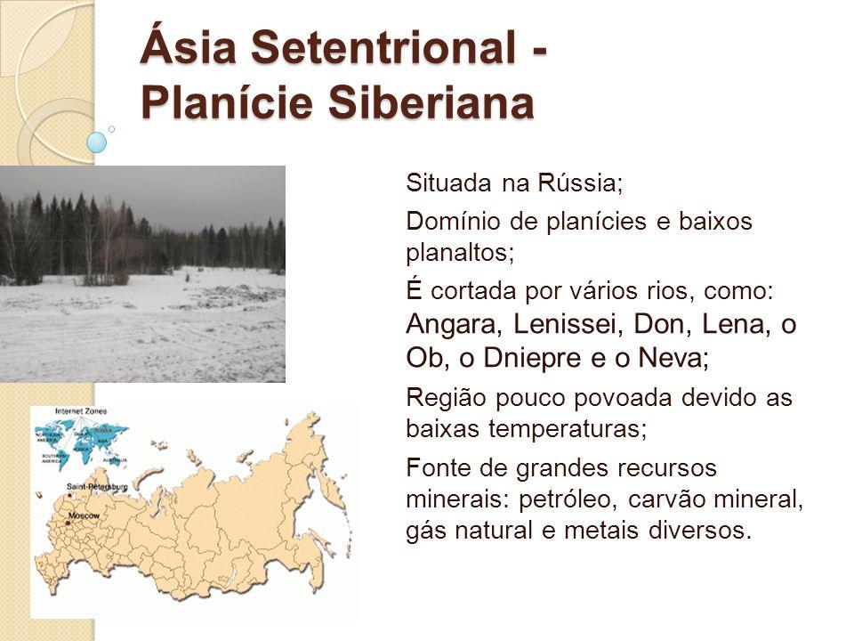 Ásia Setentrional - Planície Siberiana Situada na Rússia; Domínio de planícies e baixos planaltos; É cortada por vários rios, como: Angara, Lenissei,