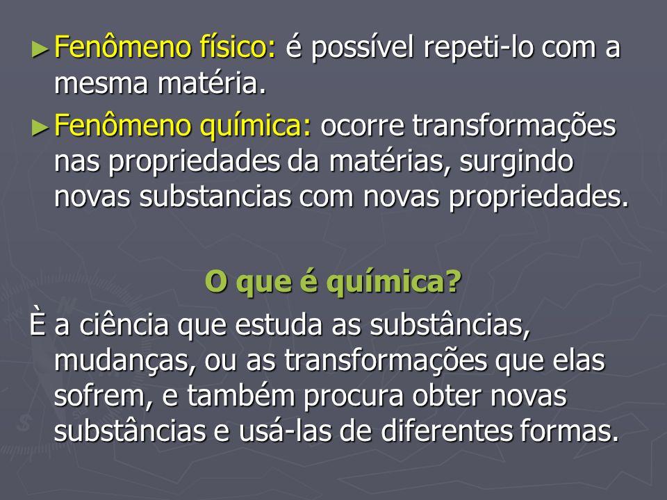Fenômeno físico: é possível repeti-lo com a mesma matéria. Fenômeno físico: é possível repeti-lo com a mesma matéria. Fenômeno química: ocorre transfo