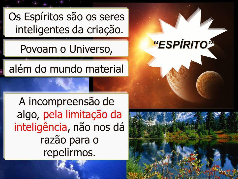 OLE – 76 / 83 Os Espíritos são os seres inteligentes da criação. A incompreensão de algo, pela limitação da inteligência, não nos dá razão para o repe