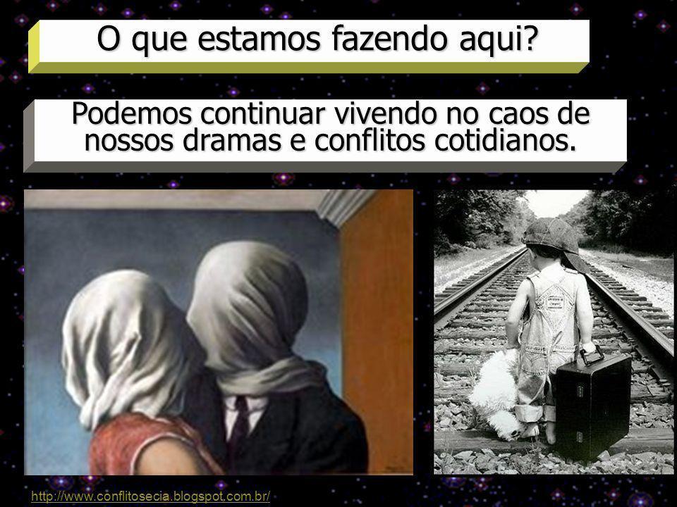 O que estamos fazendo aqui? Podemos continuar vivendo no caos de nossos dramas e conflitos cotidianos. http://www.conflitosecia.blogspot.com.br/