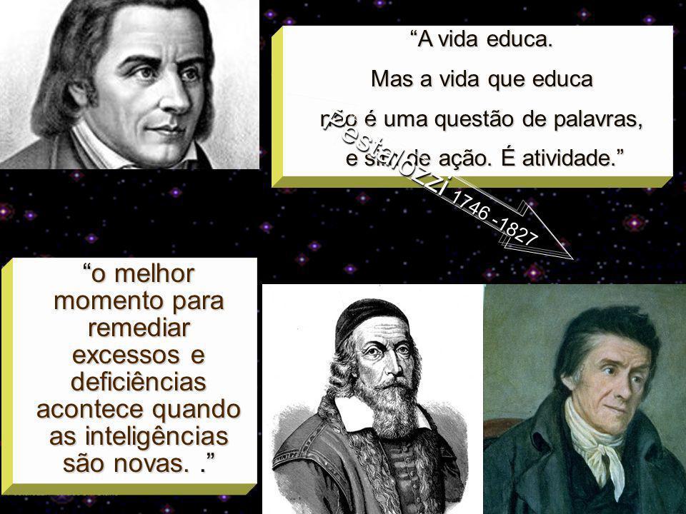 Pestalozzi – órfãos em Stans Comenius Comenius1592-1670 A vida educa. Mas a vida que educa não é uma questão de palavras, e sim de ação. É atividade.