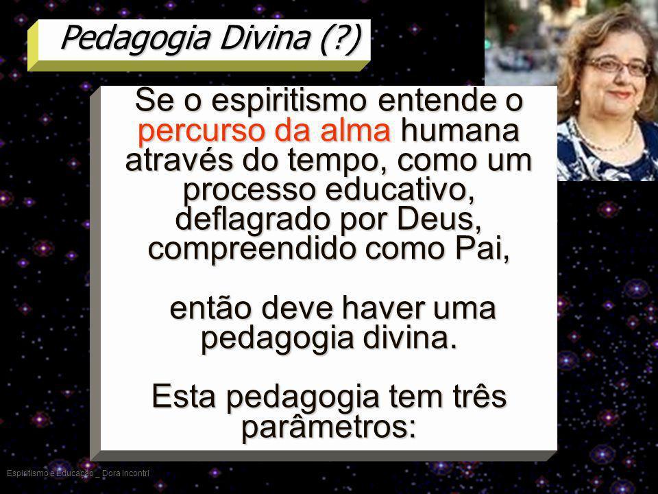 Pedagogia Divina (?) Espiritismo e Educação _ Dora Incontri Se o espiritismo entende o percurso da alma humana através do tempo, como um processo educ