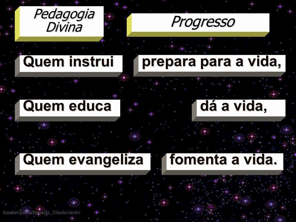 Espiritismo como Educação _ Cláudia Werdini Quem instrui Pedagogia Divina Progresso Quem educa Quem evangeliza prepara para a vida, dá a vida, fomenta