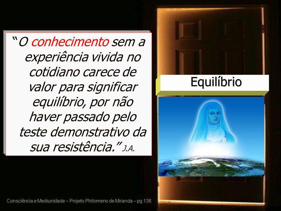 Consciência e Mediunidade – Projeto Philomeno de Miranda – pg.138 Equilíbrio O conhecimento sem a experiência vivida no cotidiano carece de valor para