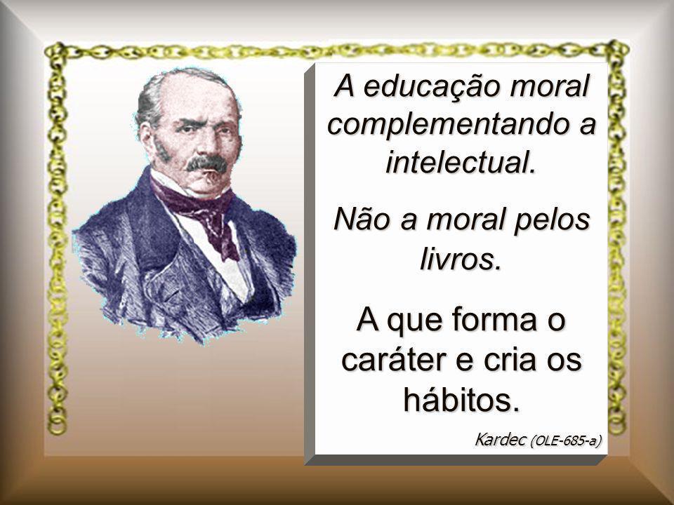 A educação moral complementando a intelectual. Não a moral pelos livros. A que forma o caráter e cria os hábitos. Kardec (OLE-685-a)