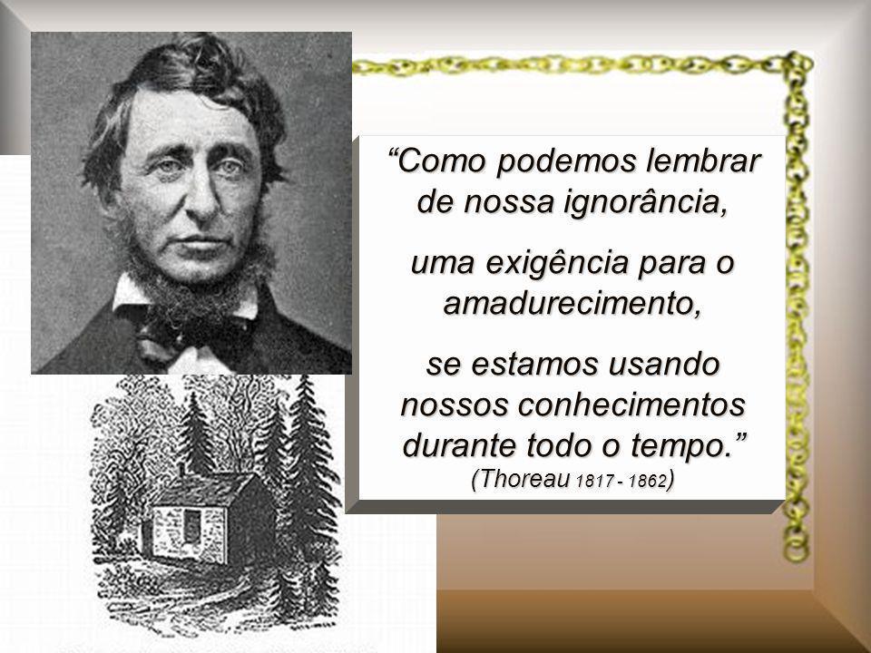Como podemos lembrar de nossa ignorância, uma exigência para o amadurecimento, se estamos usando nossos conhecimentos durante todo o tempo. (Thoreau 1