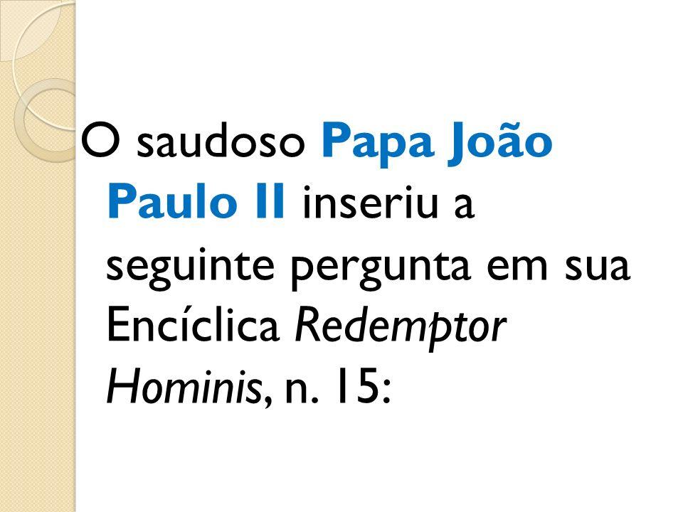 O saudoso Papa João Paulo II inseriu a seguinte pergunta em sua Encíclica Redemptor Hominis, n. 15: