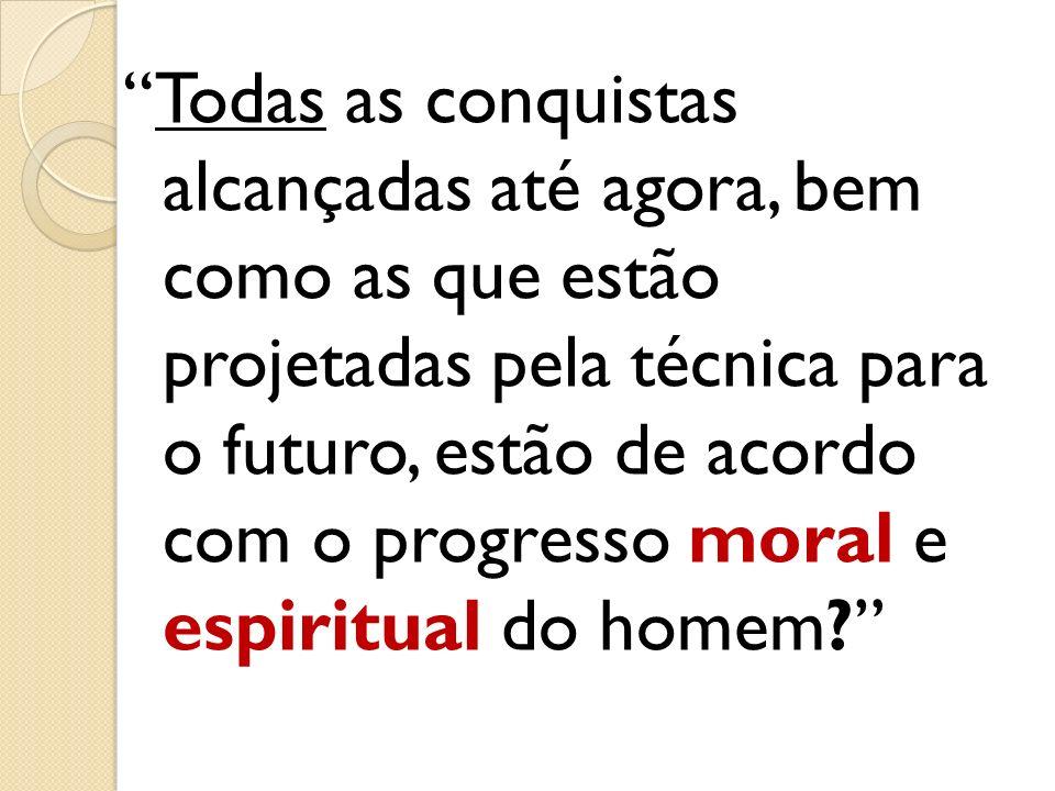 Todas as conquistas alcançadas até agora, bem como as que estão projetadas pela técnica para o futuro, estão de acordo com o progresso moral e espiritual do homem
