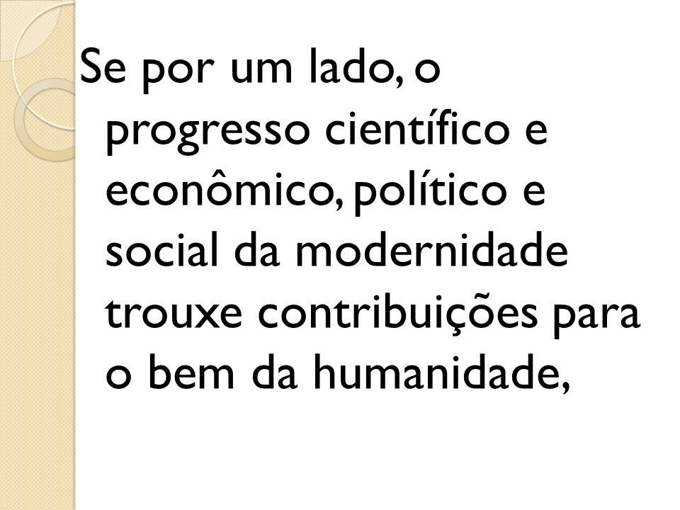 Se por um lado, o progresso científico e econômico, político e social da modernidade trouxe contribuições para o bem da humanidade,