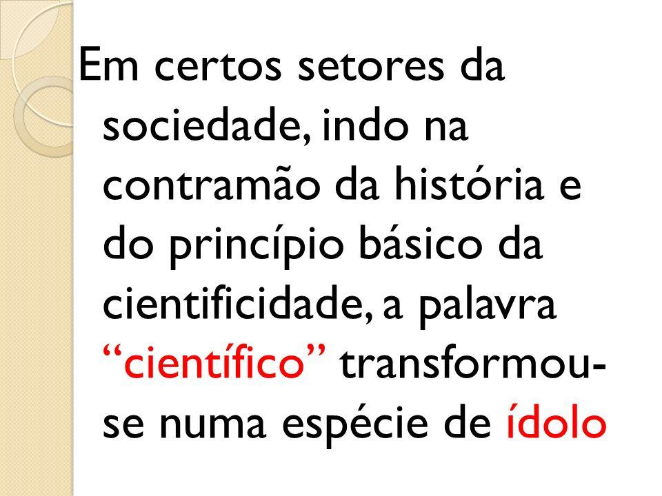 Em certos setores da sociedade, indo na contramão da história e do princípio básico da cientificidade, a palavra científico transformou- se numa espécie de ídolo