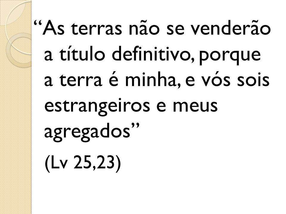 As terras não se venderão a título definitivo, porque a terra é minha, e vós sois estrangeiros e meus agregados (Lv 25,23)