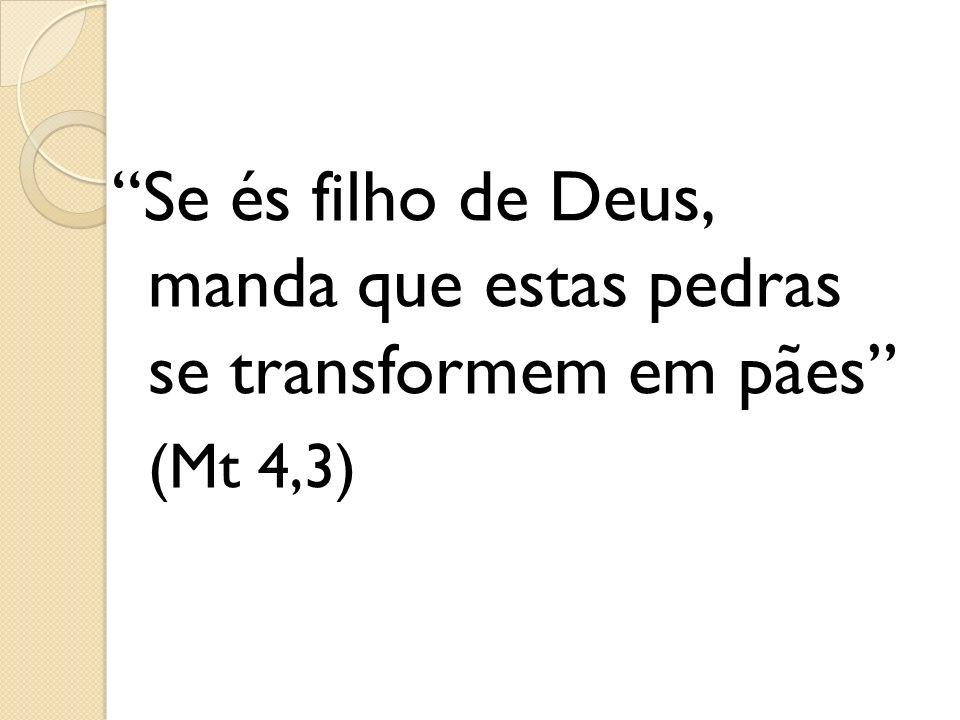 Se és filho de Deus, manda que estas pedras se transformem em pães (Mt 4,3)