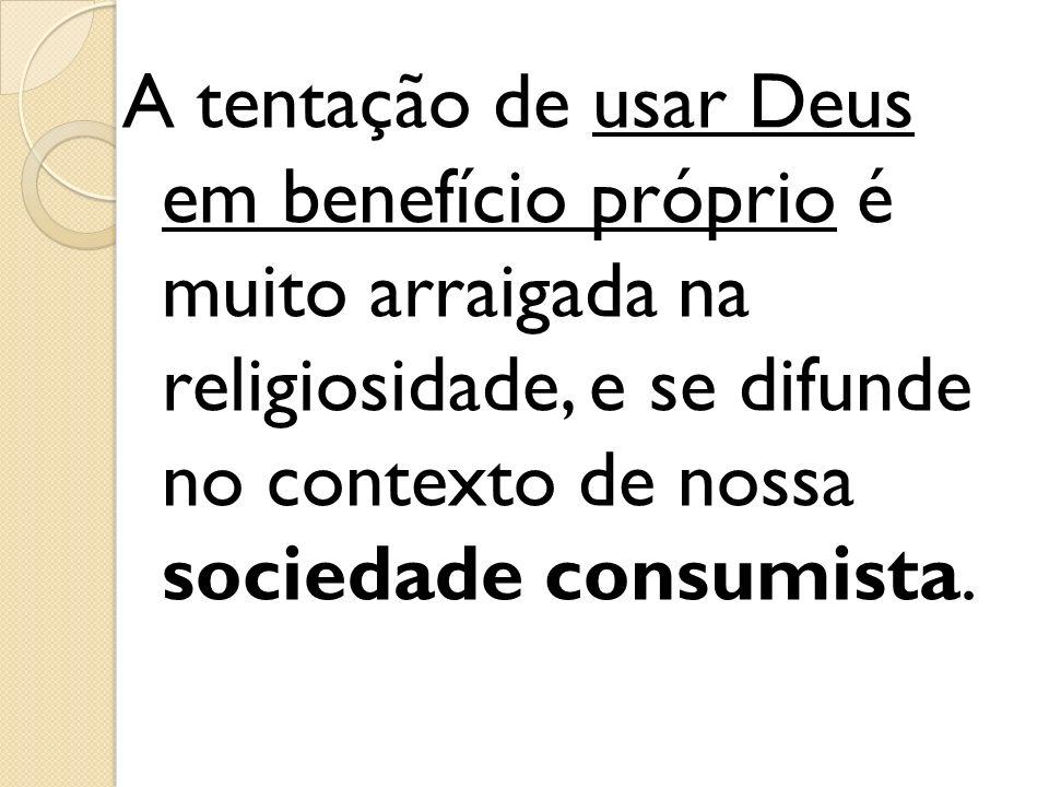 A tentação de usar Deus em benefício próprio é muito arraigada na religiosidade, e se difunde no contexto de nossa sociedade consumista.