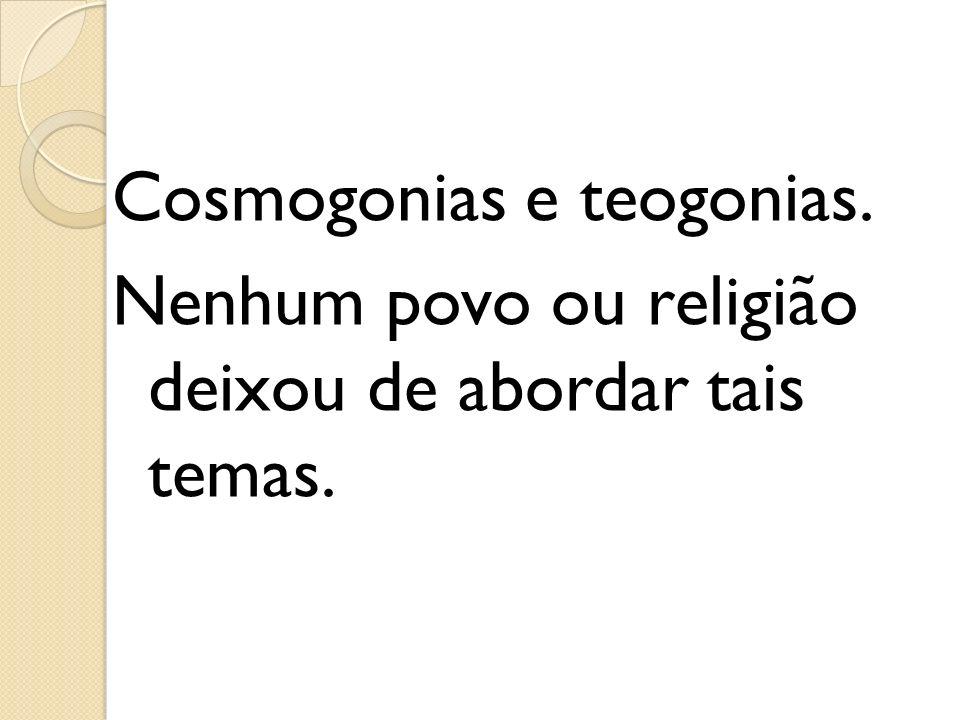Cosmogonias e teogonias. Nenhum povo ou religião deixou de abordar tais temas.
