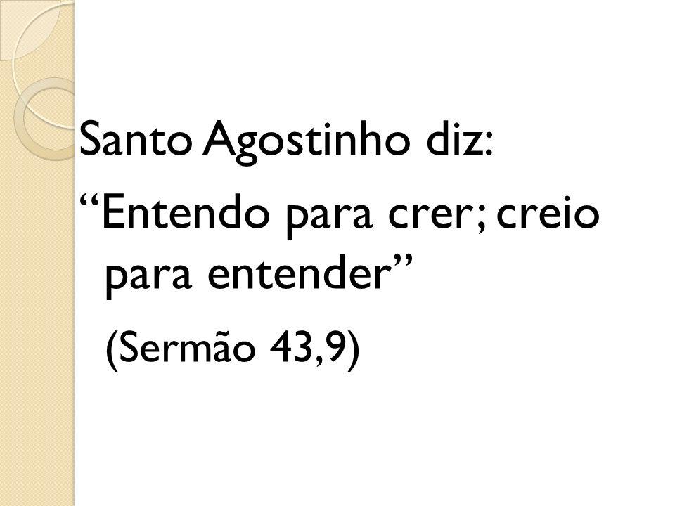 Santo Agostinho diz: Entendo para crer; creio para entender (Sermão 43,9)
