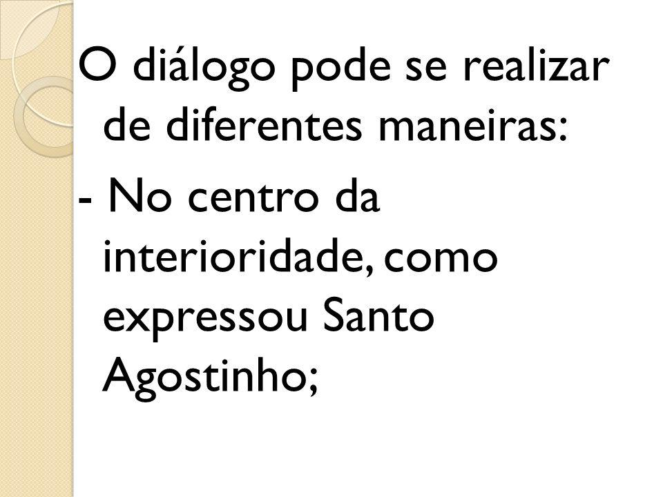 O diálogo pode se realizar de diferentes maneiras: - No centro da interioridade, como expressou Santo Agostinho;