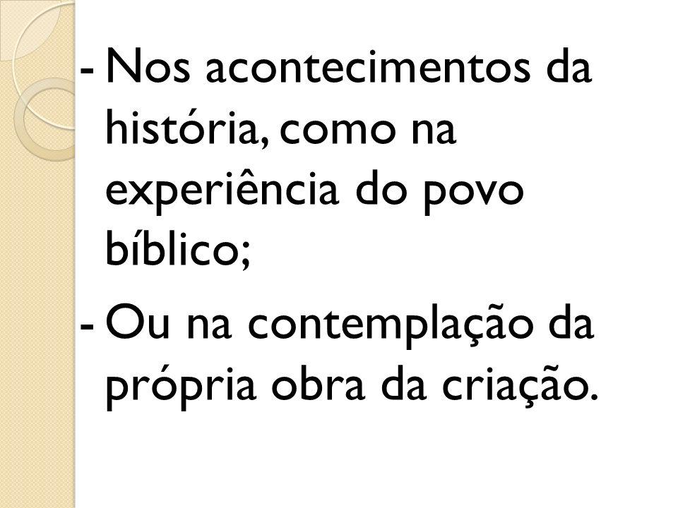 -Nos acontecimentos da história, como na experiência do povo bíblico; -Ou na contemplação da própria obra da criação.