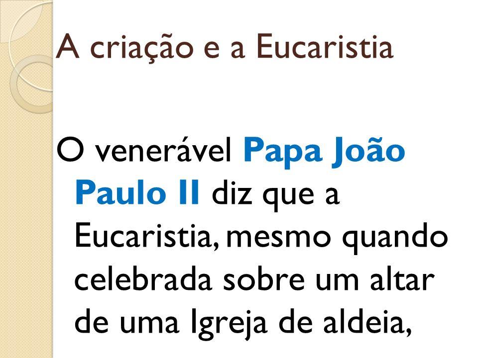 A criação e a Eucaristia O venerável Papa João Paulo II diz que a Eucaristia, mesmo quando celebrada sobre um altar de uma Igreja de aldeia,