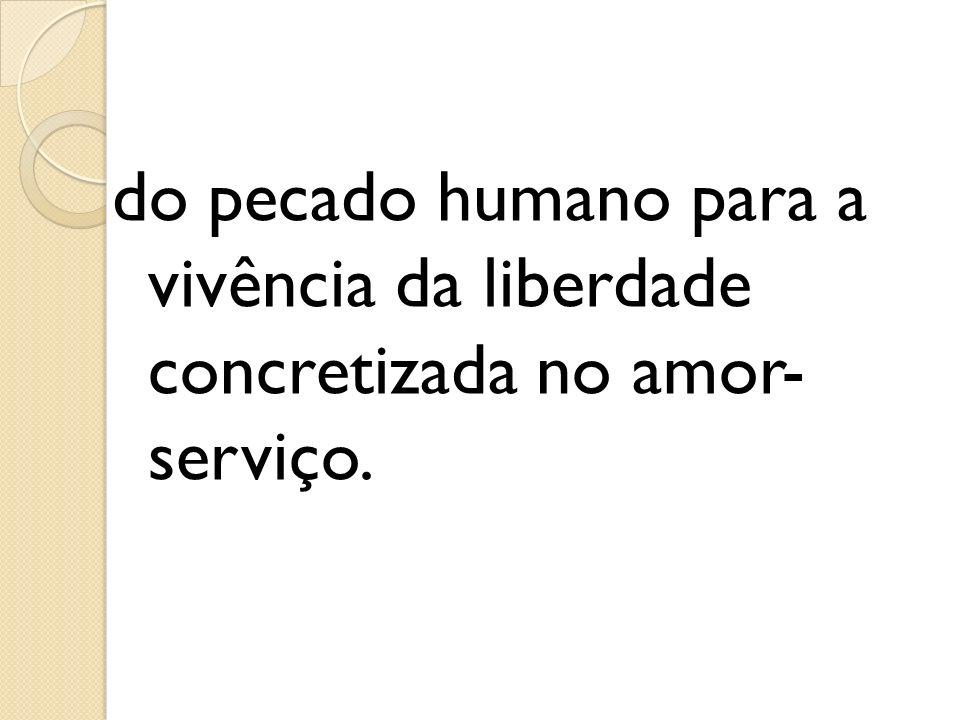 do pecado humano para a vivência da liberdade concretizada no amor- serviço.