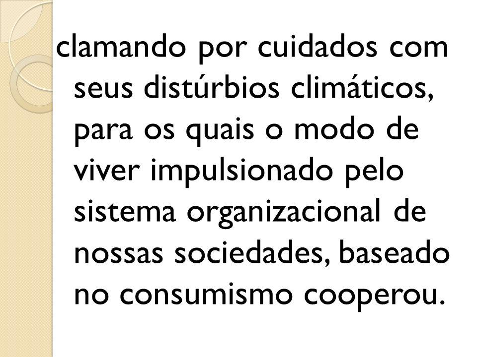 clamando por cuidados com seus distúrbios climáticos, para os quais o modo de viver impulsionado pelo sistema organizacional de nossas sociedades, baseado no consumismo cooperou.