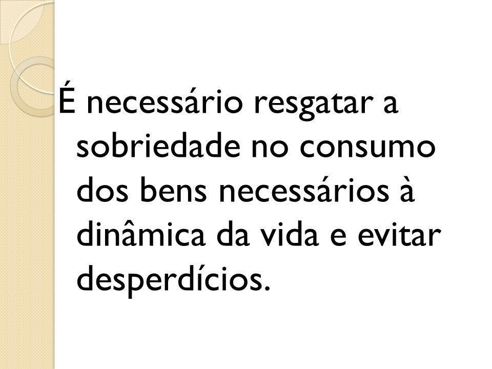 É necessário resgatar a sobriedade no consumo dos bens necessários à dinâmica da vida e evitar desperdícios.