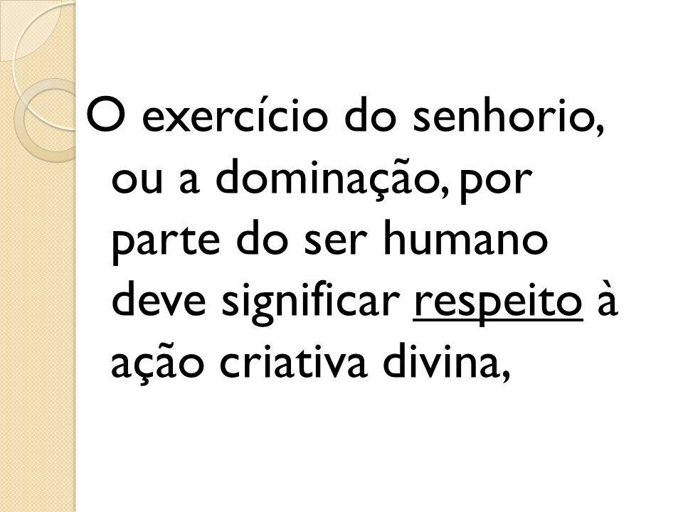 O exercício do senhorio, ou a dominação, por parte do ser humano deve significar respeito à ação criativa divina,