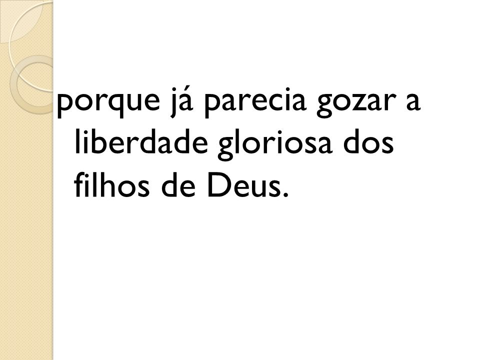 porque já parecia gozar a liberdade gloriosa dos filhos de Deus.