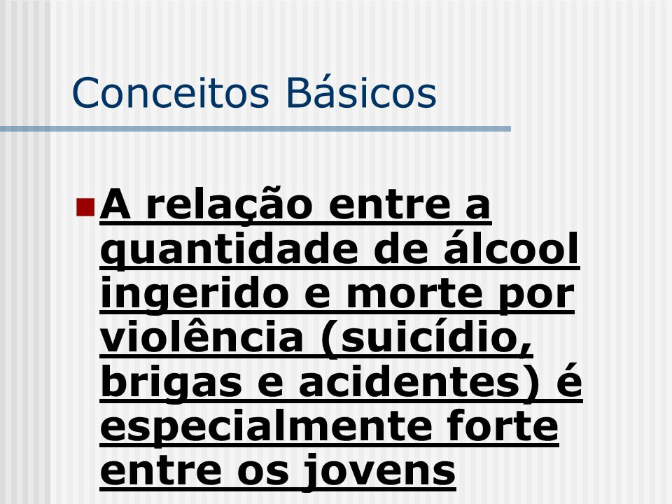 Conceitos Básicos A relação entre a quantidade de álcool ingerido e morte por violência (suicídio, brigas e acidentes) é especialmente forte entre os