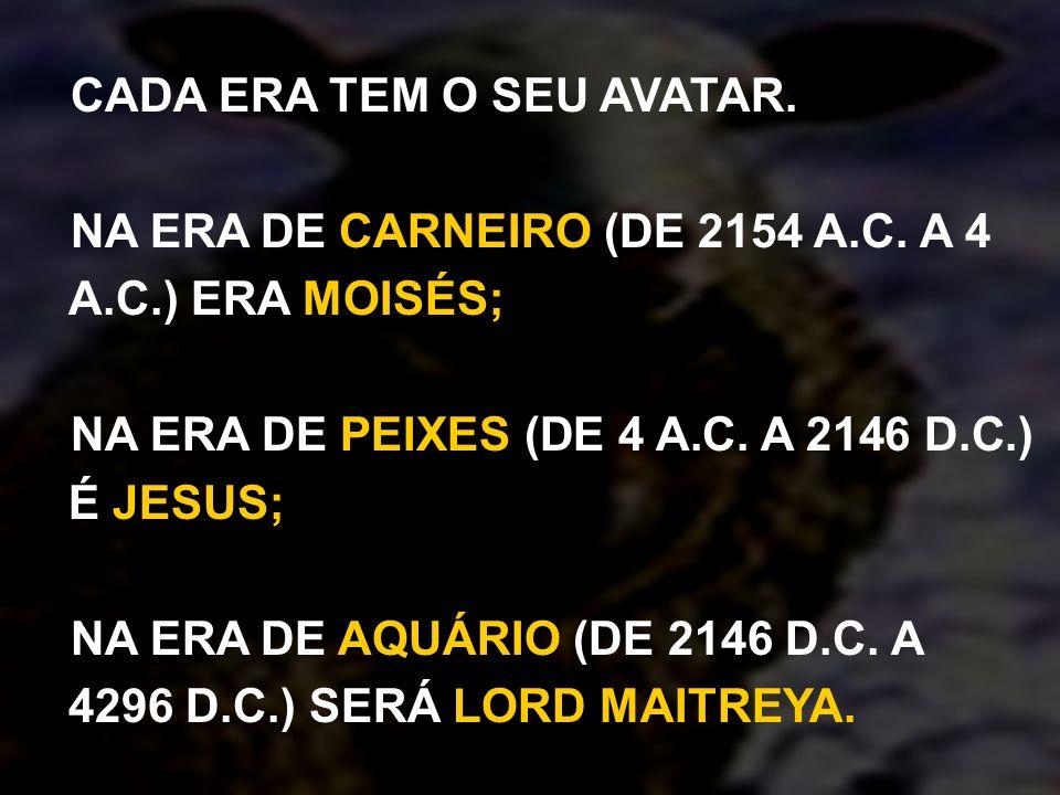 CADA ERA TEM O SEU AVATAR. NA ERA DE CARNEIRO (DE 2154 A.C. A 4 A.C.) ERA MOISÉS; NA ERA DE PEIXES (DE 4 A.C. A 2146 D.C.) É JESUS; NA ERA DE AQUÁRIO