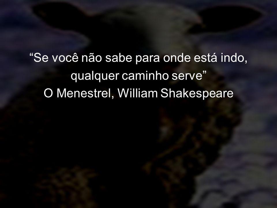 Se você não sabe para onde está indo, qualquer caminho serve O Menestrel, William Shakespeare