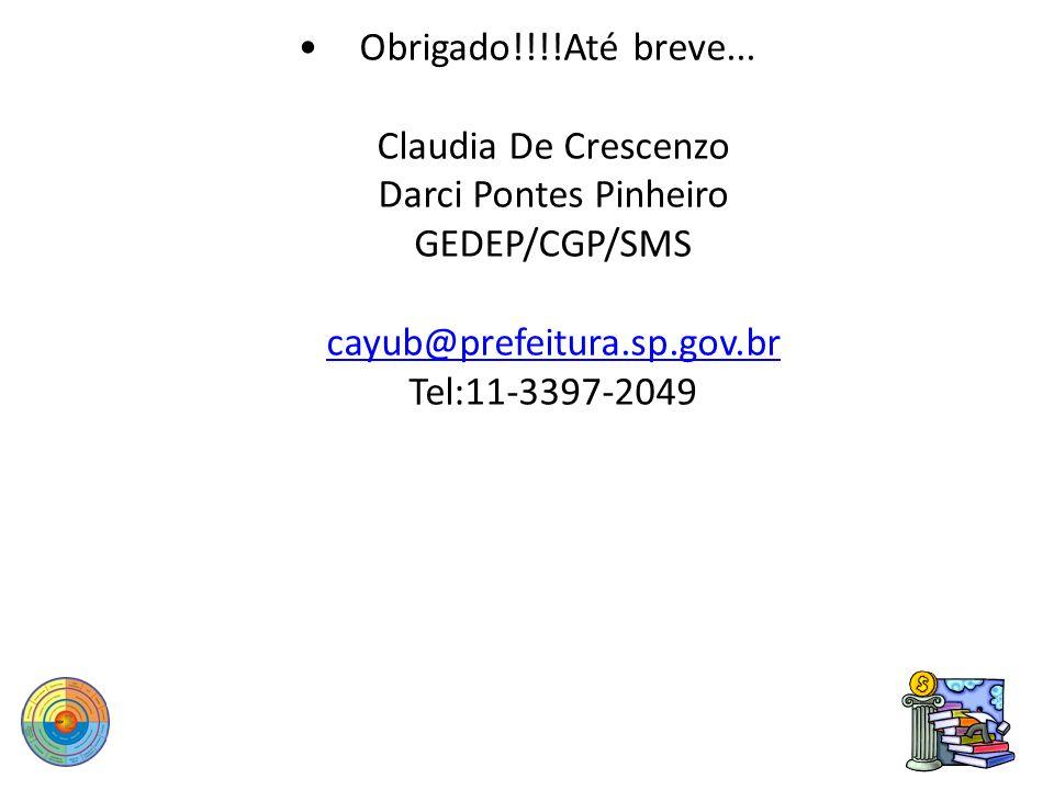 Obrigado!!!!Até breve... Claudia De Crescenzo Darci Pontes Pinheiro GEDEP/CGP/SMS cayub@prefeitura.sp.gov.br Tel:11-3397-2049 cayub@prefeitura.sp.gov.