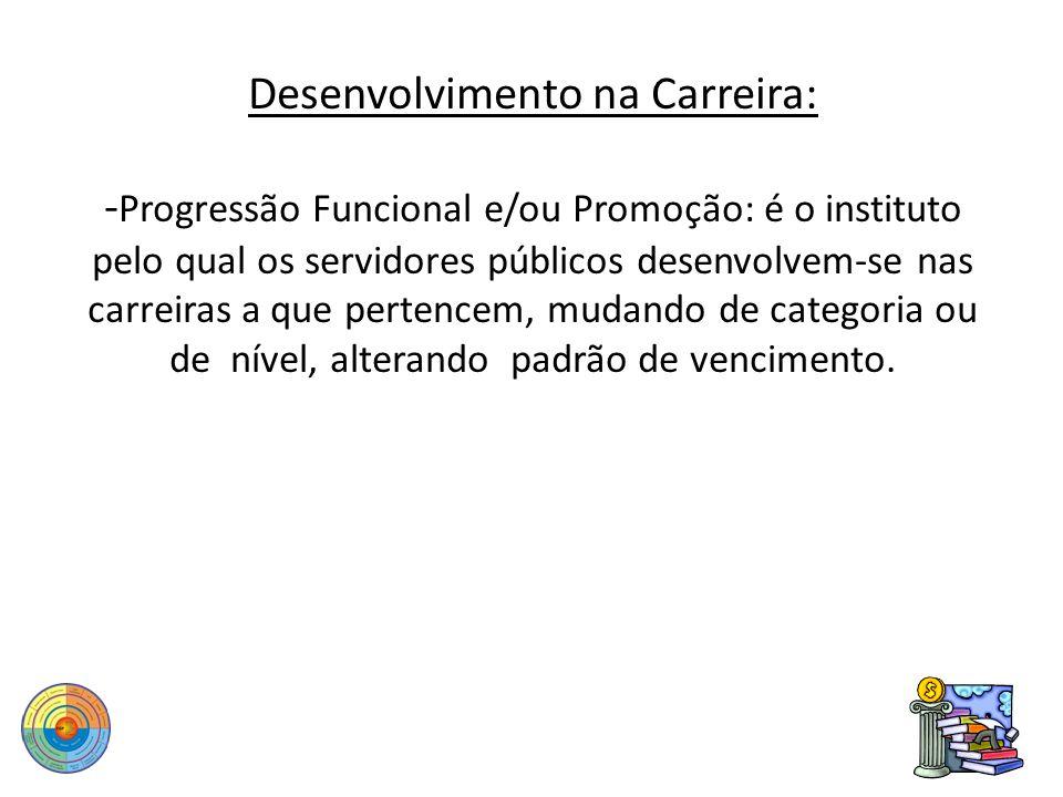 Desenvolvimento na Carreira: - Progressão Funcional e/ou Promoção: é o instituto pelo qual os servidores públicos desenvolvem-se nas carreiras a que p