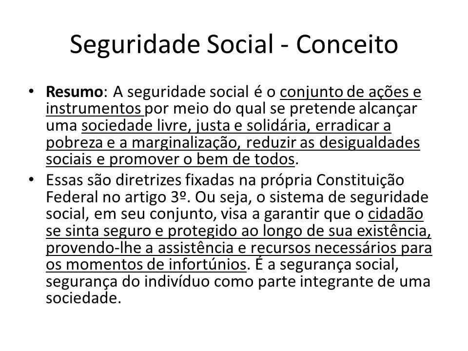 Seguridade Social - Conceito Resumo: A seguridade social é o conjunto de ações e instrumentos por meio do qual se pretende alcançar uma sociedade livr