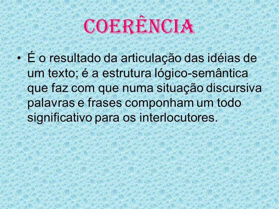 COERÊNCIA É o resultado da articulação das idéias de um texto; é a estrutura lógico-semântica que faz com que numa situação discursiva palavras e frases componham um todo significativo para os interlocutores.