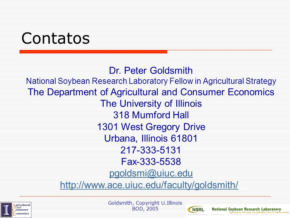 Goldsmith, Copyright U.Illinois BOD, 2005 Contatos Dr. Peter Goldsmith National Soybean Research Laboratory Fellow in Agricultural Strategy The Depart