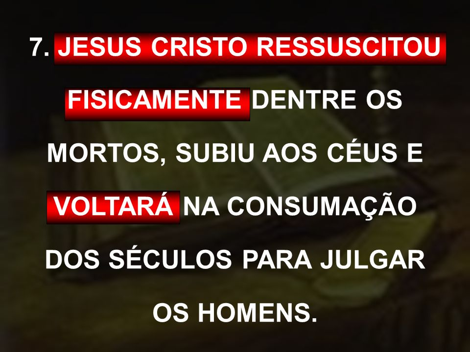 7. JESUS CRISTO RESSUSCITOU FISICAMENTE DENTRE OS MORTOS, SUBIU AOS CÉUS E VOLTARÁ NA CONSUMAÇÃO DOS SÉCULOS PARA JULGAR OS HOMENS.