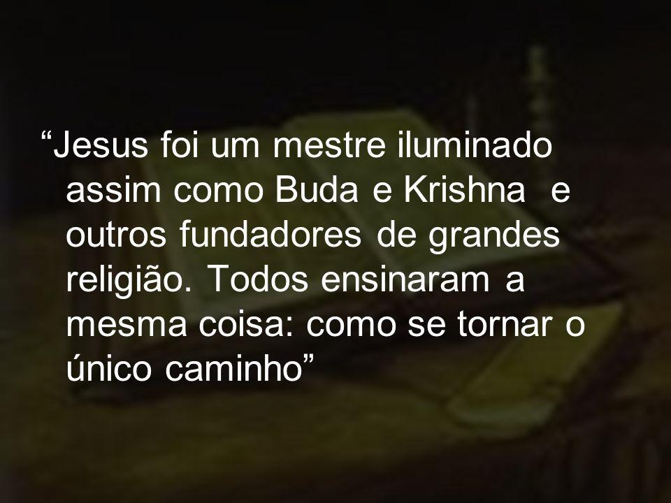 Jesus foi um mestre iluminado assim como Buda e Krishna e outros fundadores de grandes religião. Todos ensinaram a mesma coisa: como se tornar o único