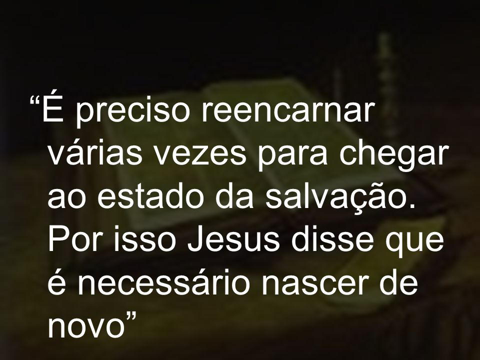 É preciso reencarnar várias vezes para chegar ao estado da salvação. Por isso Jesus disse que é necessário nascer de novo