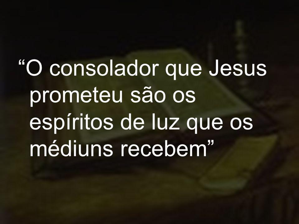 O consolador que Jesus prometeu são os espíritos de luz que os médiuns recebem